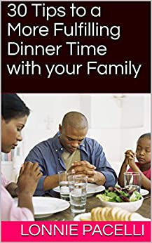 30 Tips to a More Fulfilling Dinner Time with your Family: A Business Short Read for Entrepreneurs and Business Leaders (Straight Talk Leadership Seminars Book 4) by [Lonnie Pacelli]