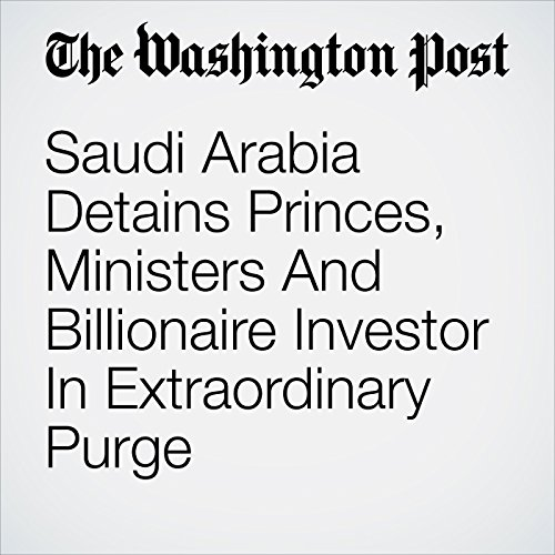 Saudi Arabia Detains Princes, Ministers And Billionaire Investor In Extraordinary Purge copertina