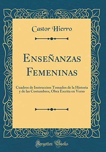 Enseñanzas Femeninas: Cuadros de Instruccion Tomados de la Historia y de las Costumbres, Obra Escrita en Verso (Classic Reprint)