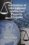 Arbitration of International Intellectual Property Disputes