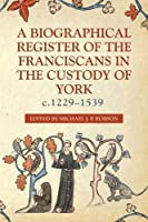 A Biographical Register of the Franciscans in the Custody of York, C.1229-1539 (Yorkshire Archaeological and Historical Society Record)