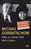 Alles zu seiner Zeit: Mein Leben - Michail Gorbatschow