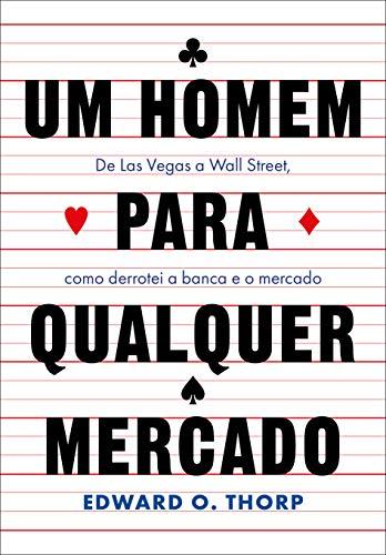 Um homem para qualquer mercado: De Las Vegas a Wall Street, como derrotei a banca e o mercado