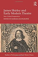 James Shirley and Early Modern Theatre: New Critical Perspectives (Studies in Performance and Early Modern Drama)