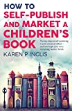 How to Self-publish and Market a Children's Book: The key steps to self-publishing in print and as an eBook and how to get your story into young readers' hands