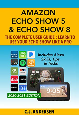Amazon Echo Show 5 & Echo Show 8 The Complete User Guide - Learn to Use Your Echo Show Like A Pro: Includes Alexa Skills, Tips and Tricks (English Edition)