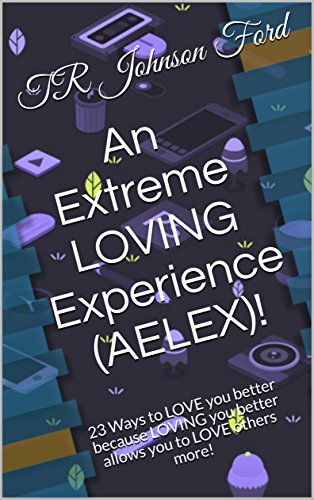 An Extreme LOVING Experience (AELEX)!: 23 Ways to LOVE you better because LOVING you better allows you to LOVE others more! (English Edition)