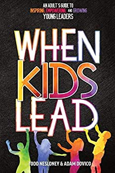 When Kids Lead  An Adult s Guide to Inspiring Empowering and Growing Young Leaders