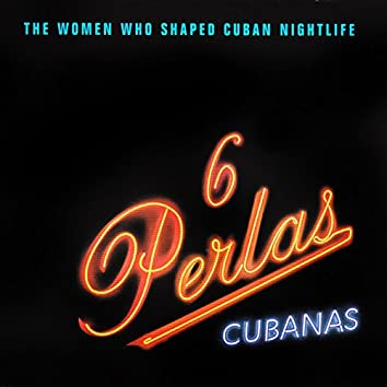 6 Perlas Cubanas (feat. Mina Reyes, Ela Calvo, Beatriz Marquez, Anaís Abreu, Amparo Valencia, Perla Negra) [The Woman Who Shaped Cuban Nightlife]