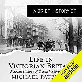 A Brief History of Life in Victorian Britain                   By:                                                                                                                                 Michael Paterson                               Narrated by:                                                                                                                                 Mark Meadows                      Length: 11 hrs and 25 mins     54 ratings     Overall 4.1