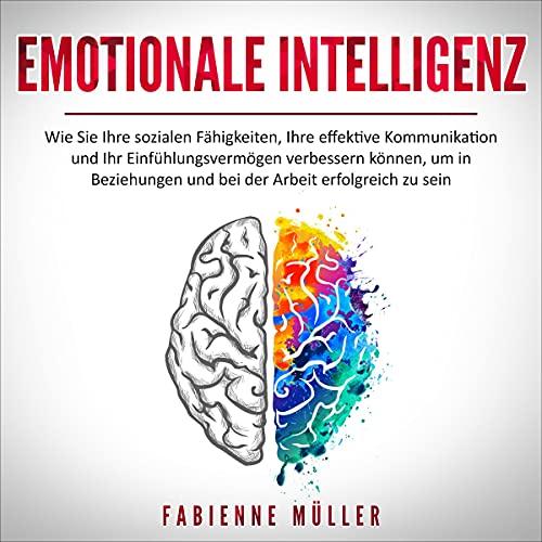 Emotionale Intelligenz: Wie Sie Ihre sozialen Fähigkeiten, Ihre effektive Kommunikation und Ihr Einfühlungsvermögen verbessern können, um in Beziehungen ... Arbeit erfolgreich zu sein
