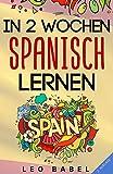 In 2 Wochen Spanisch lernen - Spanisch für Anfänger: Spanisch schnell und einfach für den Alltag und Reisen. Grammatik, die wichtigsten Vokabeln & ... spielerisch lernen (Leo Babels Sprachbücher)