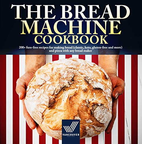 The Bread Machine Cookbook: 200+ Fuss-free Recipes for Making Bread (Classic, Keto, Gluten-free and More) and Pizza with any Bread Maker