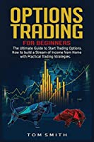 Options Trading for Beginners: The Ultimate Guide to Start Trading Options.How to build a Stream of Income from Home with Practical Trading Strategies.