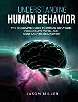Understanding Human Behavior: The Complete Guide to Human Behavior, Personality Types, and Body Language Mastery