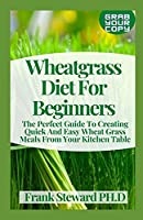 Wheatgrass Diet For Beginners: The Perfect Guide To Creating Quick And Easy Wheat Grass Meals From Your Kitchen Table