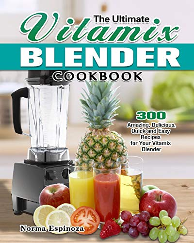 The Ultimate Vitamix Blender Cookbook: 300 Amazing, Delicious, Quick and Easy Recipes for Your Vitamix Blender