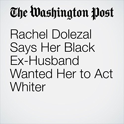 Rachel Dolezal Says Her Black Ex-Husband Wanted Her to Act Whiter copertina