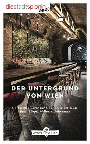 Der Untergrund von Wien: Ein Taschenführer zur Stadt unter der Stadt: Bars, Shops, Wellness, Führungen
