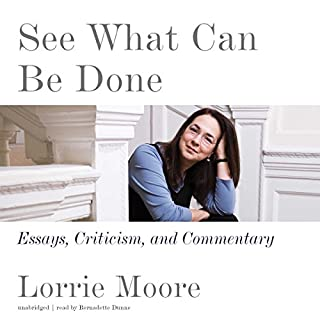 See What Can Be Done     Essays, Criticism, and Commentary              By:                                                                                                                                 Lorrie Moore                               Narrated by:                                                                                                                                 Bernadette Dunne                      Length: 16 hrs and 33 mins     13 ratings     Overall 4.3