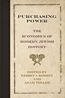 Purchasing Power: The Economics of Modern Jewish History (Jewish Culture and Contexts)