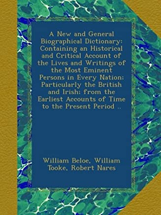 A New and General Biographical Dictionary: Containing an Historical and Critical Account of the Lives and Writings of the Most Eminent Persons in Every Nation; Particularly the British and Irish; from the Earliest Accounts of Time to the Present Period ..