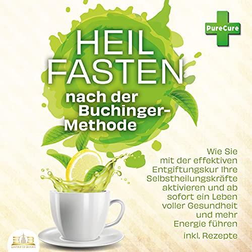 Heilfasten nach der Buchinger-Methode: Wie Sie mit der effektiven Entgiftungskur Ihre Selbstheilungskräfte aktivieren und ab sofort ein Leben voller Gesundheit und mehr Energie führen inkl. Rezepte