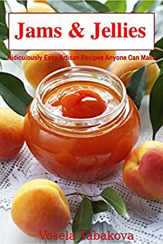 Jams & Jellies: Ridiculously Easy Artisan Recipes Anyone Can Make (Summer Flavors in Jars Book 1) by [Vesela Tabakova]