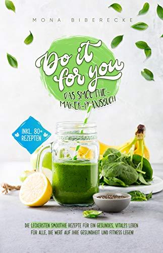 Do it for you! - Das Smoothie-Maker-Praxisbuch: Die leckersten Smoothie Rezepte für ein gesundes, vitales Leben - Für alle, die Wert auf ihre Gesundheit und Fitness legen von [Mona Biberecke]