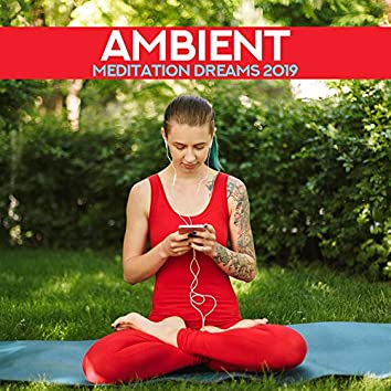 Ambient Meditation Dreams 2019: New Age Deep 15 Songs for Pure Yoga & Perfect Relaxation Experience, Chakra Healing, Zen Meditation, Inner Energy Increase