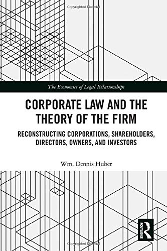 Corporate Law and the Theory of the Firm: Reconstructing Corporations, Shareholders, Directors, Owners, and Investors (The Economics of Legal Relationships)