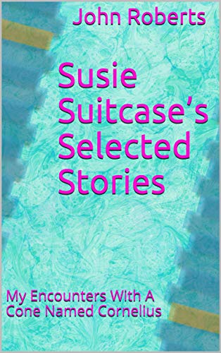 Susie Suitcase's Selected Stories: My Encounters With A Cone Named Cornelius (The New Adventures Of Cornelius Cone And Friends)