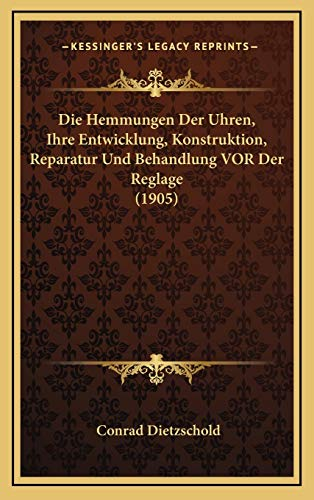 Die Hemmungen Der Uhren, Ihre Entwicklung, Konstruktion, Reparatur Und Behandlung VOR Der Reglage (1905)