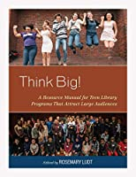 Think Big!: A Resource Manual for Teen Library Programs That Attract Large Audiences (The Teen Librarian Bookshelf)