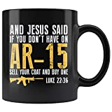 And Jesus Said If You Don't Have On AR-15 Sell Your Coat And Buy One Luke 22:36 Coffee Cup Mug