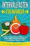INTERVALLFASTEN FÜR ANFÄNGER: Wie Sie durch intermittierendes Fasten Ihren Stoffwechsel anregen & effektiv abnehmen. Gezielt Fett verbrennen am Bauch +...