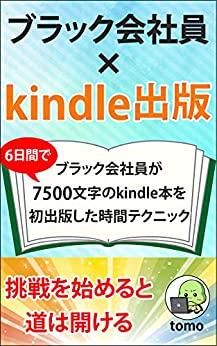 [tomo]のブラック会社員×kindle出版: 6日間でブラック会社員が7500文字のkindle本を初出版した時間テクニック