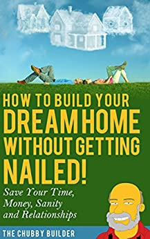 How To Build Your Dream Home Without Getting Nailed!: Save Your Time, Money, Sanity and Relationships by [The Chubby Builder]