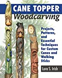 Cane Topper Woodcarving: Projects, Patterns, and Essential Techniques for Custom Canes and Walking Sticks (Fox Chapel Publishing) Step-by-Step Instructions & Expert Stickmaking Advice from Lora Irish