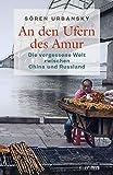 An den Ufern des Amur: Die vergessene Welt zwischen China und Russland von Sören Urbansky