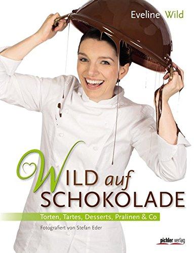 Wild auf Schokolade: Torten, Tartes, Desserts, Pralinen & Co