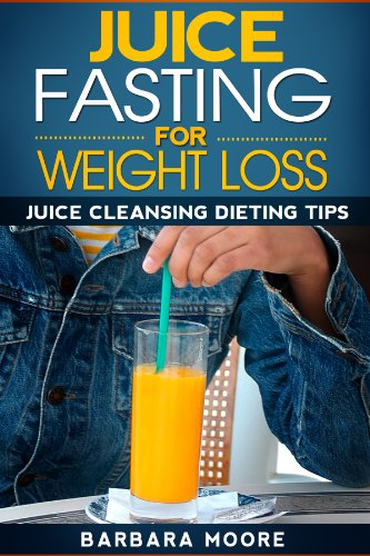 Juice Fasting For Weight Loss: Juice Cleansing Dieting Tips (English Edition)
