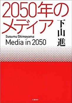 [下山 進]の2050年のメディア (文春e-book)