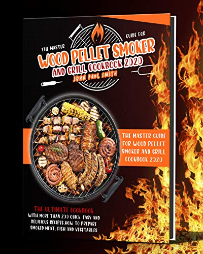 WOOD PELLET SMOKER AND GRILL COOKBOOK 2020: THE MASTER GUIDE WITH MORE THAN 200 QUICK, EASY AND DELICIOUS RECIPES. HOW TO PREPARE SMOKED MEAT, FISH AND VEGETABLES by [JOHN PAUL SMITH]