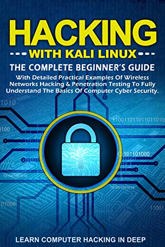 Hacking With Kali Linux: The Complete Beginner's Guide With Detailed Practical Examples Of Wireless Networks Hacking & Penetration Testing To Fully Understand The Basics Of Computer Cyber Security