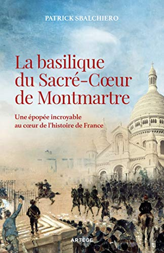 La basilique du Sacré-Coeur de Montmartre : Une épopée incroyable au coeur de l'histoire de France (French Edition)