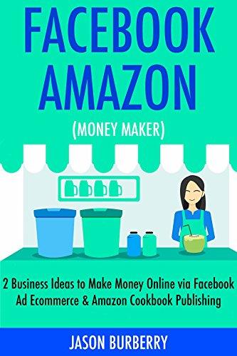 Facebook Amazon Money Maker: 2 Business Ideas to Make Money Online via Facebook Ad Ecommerce & Amazon Cookbook Publishing (English Edition)
