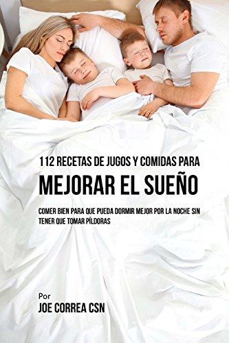 112 Recetas De Jugos y Comidas Para Mejorar El Sueño: Comer Bien Para Que Pueda Dormir Mejor Por La Noche Sin Tener Que Tomar Píldoras