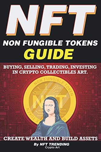 NFT (Non Fungible Tokens), Guide; Buying, Selling, Trading, Investing in Crypto Collectibles Art. Create Wealth and Build Assets: Or Become a NFT Digital Artist with Easy How To Instructions
