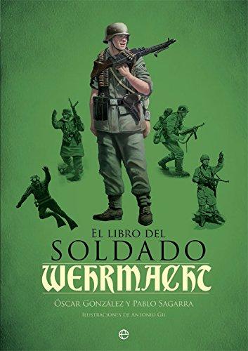 El libro del soldado de la Wehrmacht: La historia, armas y uniformes de los ejércitos de Hitler